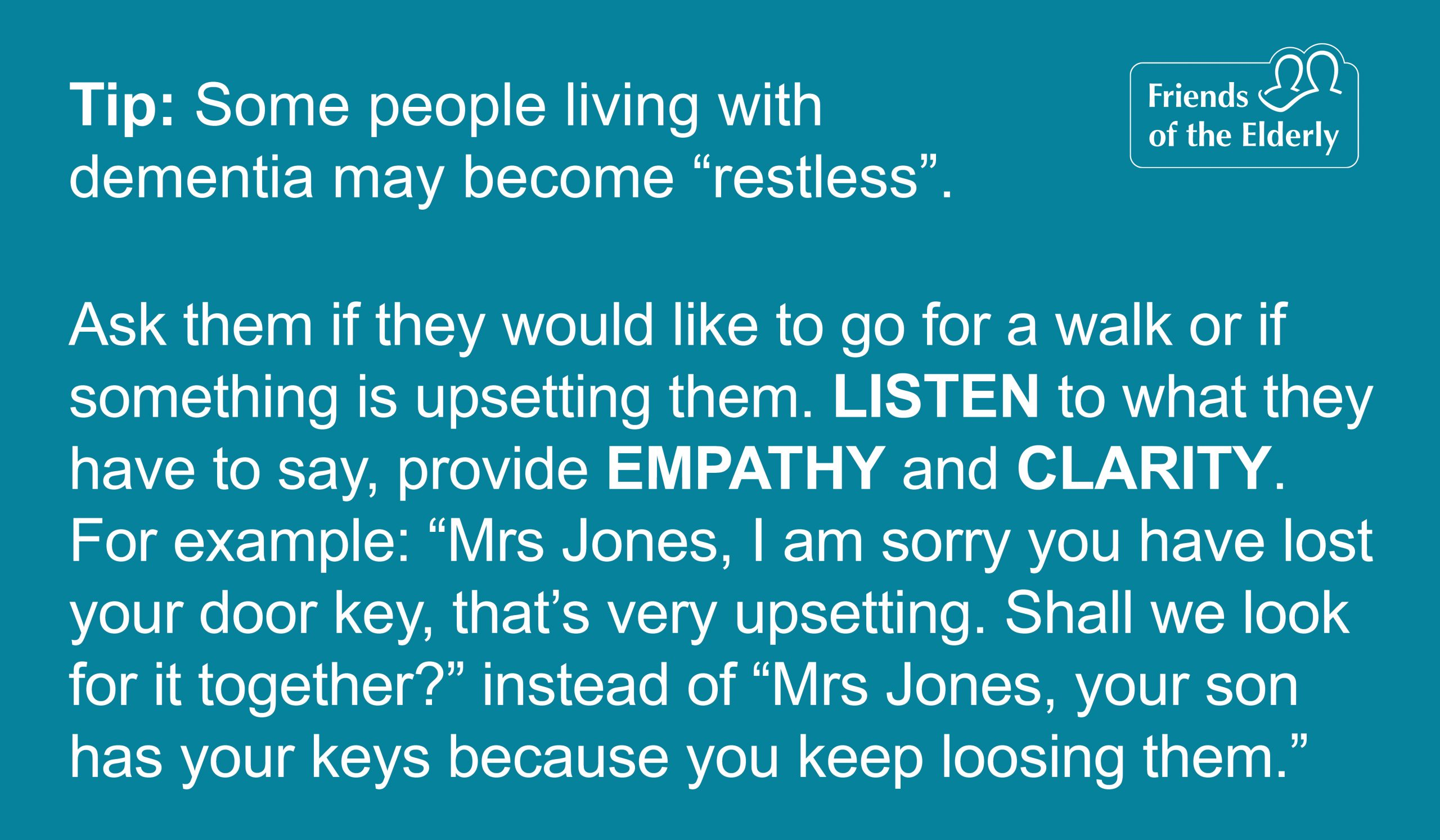 """Tip 2: Navigating restless situations. Tip 2: Navigating restless situations. Some people living with dementia may become 'restless'. Ask them if they would like to go for a walk or if something is upsetting them. Listen to what they have to say, provide empathy and clarity. For example: """"Mrs Jones, I am sorry you have lost your door key, that's very upsetting. Shall we look for it together?"""" instead of """"Mrs Jones, your son has your keys because you keep loosing them."""""""