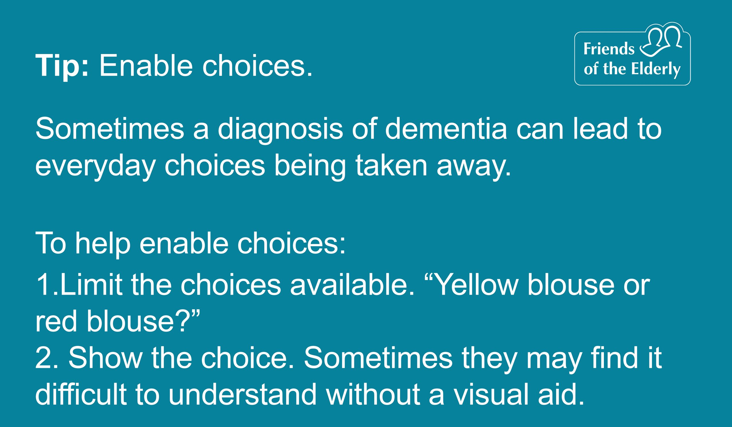 """Tip 3: Enabling choices. Sometimes a diagnosis of dementia can lead to everyday choices being taken away. To help enable choices: 1. Limit the choices available. """"Yellow blouse or red blouse?"""". 2. Show the choice. Sometimes they may find it difficult to understand without a visual aid."""