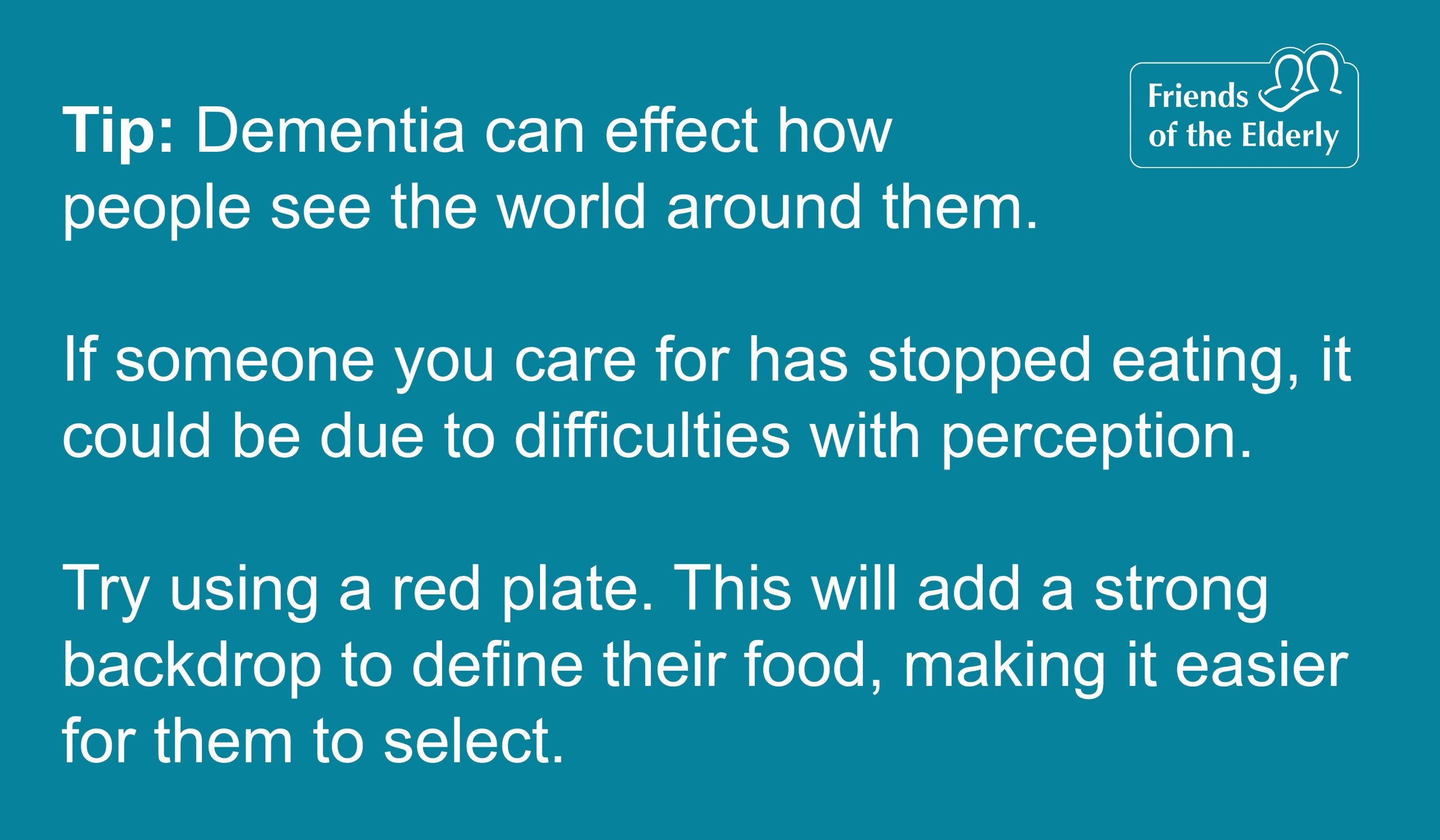 Tip 4: Issues with eating. Dementia can effect how people see the world around them. If someone you care for has stopped eating, it could be due to difficulties with perception. Try using a red plate. This will add a strong backdrop to define their food, making it easier for them to select.