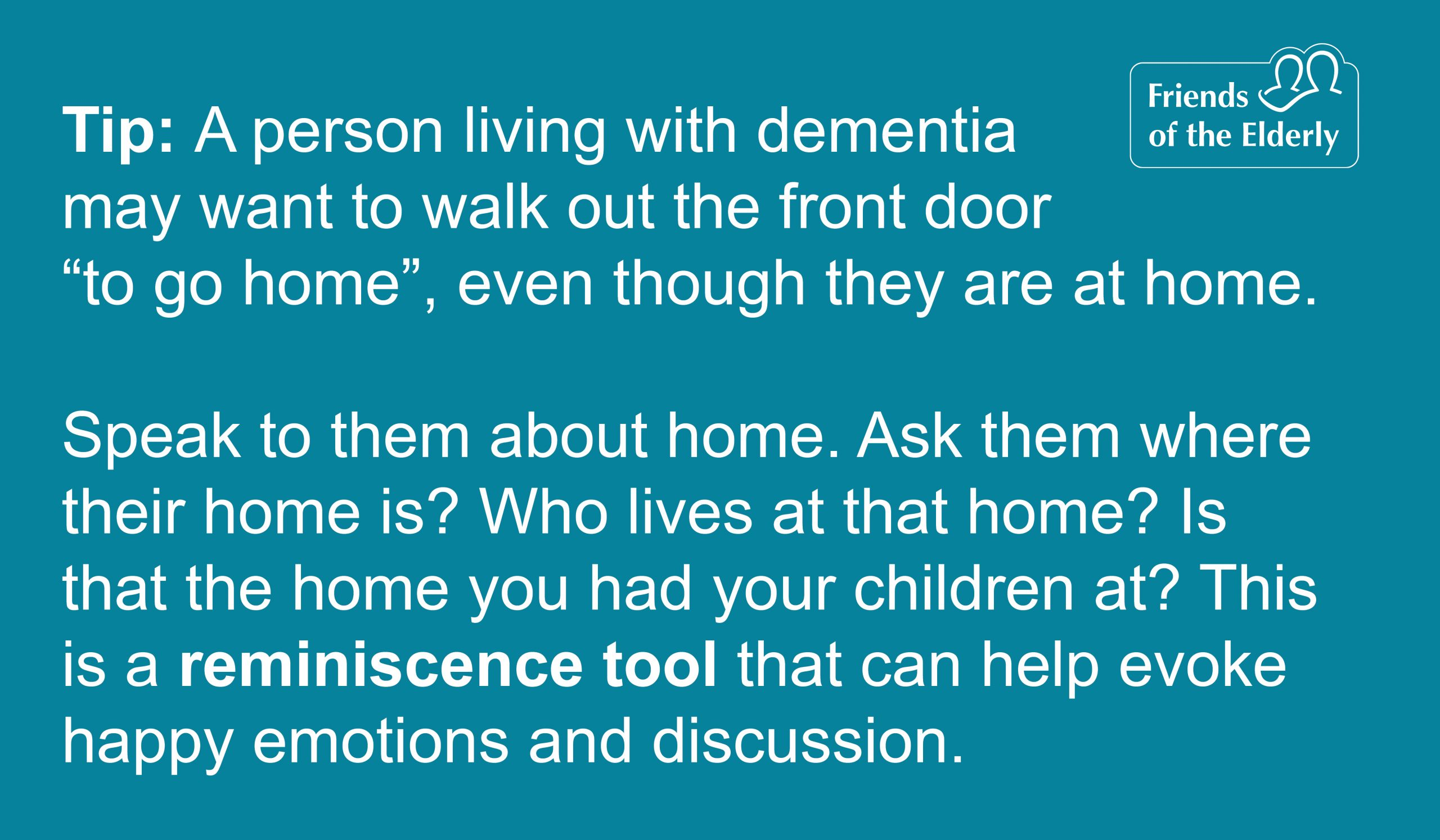 Tip 1:Reminiscence tools. A person living with dementia may want to walk out the front door or 'go home', even though they are at home. Speak to them about home. Ask them where their home is ? Who lives at that home? Is that the home you had your children at? This is a reminiscence tool that can help evoke happy emotions and discussion.